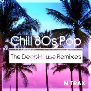 Chill 80s Pop - The DeepHouse Remixes